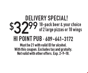 Delivery special! $32.99 18-pack beer & your choice of 2 large pizzas or 18 wings. Must be 21 with valid ID for alcohol. With this coupon. Excludes tax and gratuity. Not valid with other offers. Exp. 2-9-18.