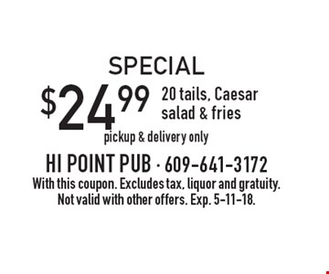 Special: $24.99 - 20 tails, Caesar salad & fries. Pickup & delivery only. With this coupon. Excludes tax, liquor and gratuity. Not valid with other offers. Exp. 5-11-18.