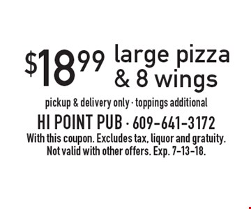 $18.99 large pizza & 8 wings. Pickup & delivery only - toppings additional. With this coupon. Excludes tax, liquor and gratuity. Not valid with other offers. Exp. 7-13-18.