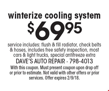 $69.95 winterize cooling system service includes: flush & fill radiator, check belts & hoses, includes free safety inspection, most cars & light trucks, special antifreeze extra. With this coupon. Must present coupon upon drop off or prior to estimate. Not valid with other offers or prior services. Offer expires 2/9/18.