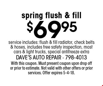 $69.95 spring flush & fill. Service includes: flush & fill radiator, check belts & hoses, includes free safety inspection, most cars & light trucks, special antifreeze extra. With this coupon. Must present coupon upon drop off or prior to estimate. Not valid with other offers or prior services. Offer expires 5-4-18.