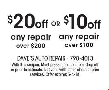 $10 off any repair over $100. $20 off any repair over $200. With this coupon. Must present coupon upon drop off or prior to estimate. Not valid with other offers or prior services. Offer expires 5-4-18.