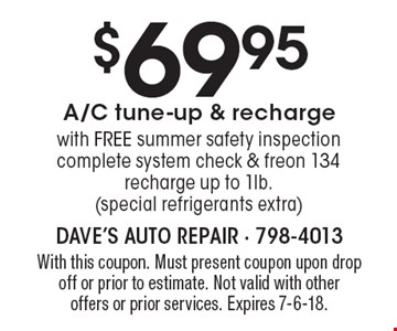 $69.95 A/C tune-up & recharge with FREE summer safety inspection. complete system check & freon 134 recharge up to 1lb. (special refrigerants extra). With this coupon. Must present coupon upon drop off or prior to estimate. Not valid with other offers or prior services. Expires 7-6-18.