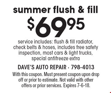 $69.95 summer flush & fill service. includes: flush & fill radiator, check belts & hoses, includes free safety inspection, most cars & light trucks, special antifreeze extra. With this coupon. Must present coupon upon drop off or prior to estimate. Not valid with other offers or prior services. Expires 7-6-18.