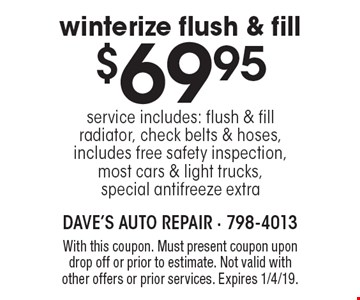 $69.95 winterize flush & fill service includes: flush & fill radiator, check belts & hoses, includes free safety inspection, most cars & light trucks, special antifreeze extra. With this coupon. Must present coupon upon drop off or prior to estimate. Not valid with other offers or prior services. Expires 1/4/19.