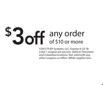 $3 off any order of $10 or more. 2013 TCBY Systems, LLC. Expires 6-22-18. Limit 1 coupon per person. Valid at Timonium and Columbia locations. Not valid with any other coupons or offers. While supplies last.