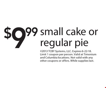 $9.99 small cake or regular pie. 2013 TCBY Systems, LLC. Expires 6-22-18. Limit 1 coupon per person. Valid at Timonium and Columbia locations. Not valid with any other coupons or offers. While supplies last.