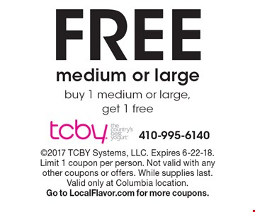 Free medium or large. Buy 1 medium or large, get 1 free. 2017 TCBY Systems, LLC. Expires 6-22-18. Limit 1 coupon per person. Not valid with any other coupons or offers. While supplies last. Valid only at Columbia location. Go to LocalFlavor.com for more coupons.