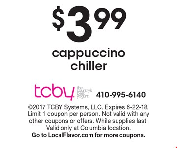 $3.99 cappuccino chiller. 2017 TCBY Systems, LLC. Expires 6-22-18. Limit 1 coupon per person. Not valid with any other coupons or offers. While supplies last. Valid only at Columbia location. Go to LocalFlavor.com for more coupons.