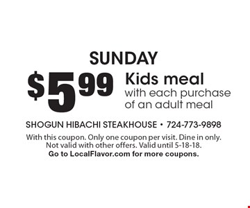 Sunday $5.99 Kids meal with each purchase of an adult meal. With this coupon. Only one coupon per visit. Dine in only. Not valid with other offers. Valid until 5-18-18. Go to LocalFlavor.com for more coupons.