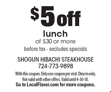 $5 off lunch of $30 or more before tax - excludes specials. With this coupon. Only one coupon per visit. Dine in only. Not valid with other offers. Valid until 4-30-18. Go to LocalFlavor.com for more coupons.
