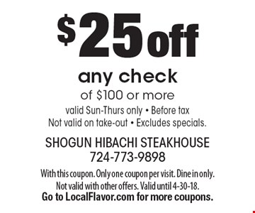 $25 off any check of $100 or more. Valid Sun-Thurs only. Before tax. Not valid on take-out. Excludes specials. With this coupon. Only one coupon per visit. Dine in only. Not valid with other offers. Valid until 4-30-18. Go to LocalFlavor.com for more coupons.