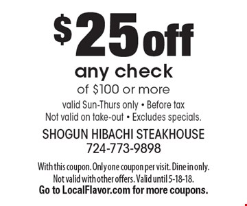 $25 off any check of $100 or more. Valid Sun-Thurs only. Before tax. Not valid on take-out. Excludes specials. With this coupon. Only one coupon per visit. Dine in only. Not valid with other offers. Valid until 5-18-18. Go to LocalFlavor.com for more coupons.