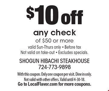 $10 off any check of $50 or more. Valid Sun-Thurs only. Before tax. Not valid on take-out. Excludes specials. With this coupon. Only one coupon per visit. Dine in only. Not valid with other offers. Valid until 4-30-18. Go to LocalFlavor.com for more coupons.