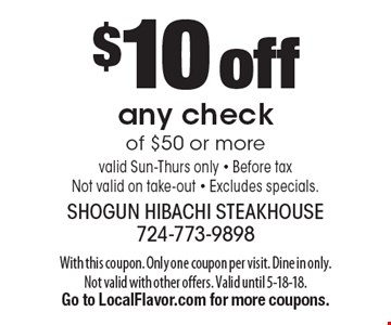 $10 off any check of $50 or more. Valid Sun-Thurs only. Before tax. Not valid on take-out. Excludes specials. With this coupon. Only one coupon per visit. Dine in only. Not valid with other offers. Valid until 5-18-18. Go to LocalFlavor.com for more coupons.