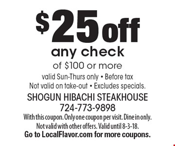 $25 off any check of $100 or more valid Sun-Thurs only - Before taxNot valid on take-out - Excludes specials.. With this coupon. Only one coupon per visit. Dine in only. Not valid with other offers. Valid until 8-3-18. Go to LocalFlavor.com for more coupons.