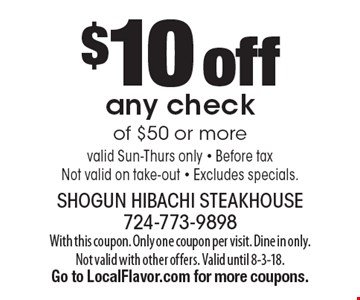 $10 off any check of $50 or more valid Sun-Thurs only - Before taxNot valid on take-out - Excludes specials.. With this coupon. Only one coupon per visit. Dine in only. Not valid with other offers. Valid until 8-3-18. Go to LocalFlavor.com for more coupons.