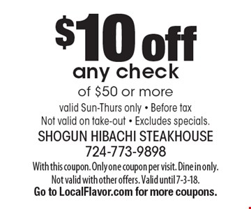$10 off any check of $50 or more valid Sun-Thurs only - Before taxNot valid on take-out - Excludes specials.. With this coupon. Only one coupon per visit. Dine in only. Not valid with other offers. Valid until 7-3-18. Go to LocalFlavor.com for more coupons.