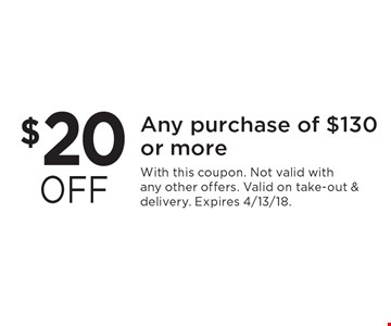 $20 off any purchase of $130 or more. With this coupon. Not valid with any other offers. Valid on take-out & delivery. Expires 4/13/18.