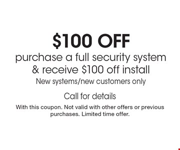 $100 OFF purchase a full security system & receive $100 off install. New systems/new customers only Call for details. With this coupon. Not valid with other offers or previous purchases. Limited time offer.