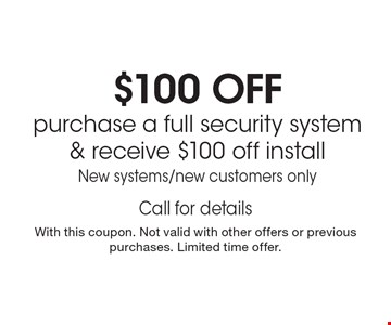 $100 OFFpurchase a full security system& receive $100 off installNew systems/new customers only Call for detailsWith this coupon. Not valid with other offers or previous purchases. Limited time offer.