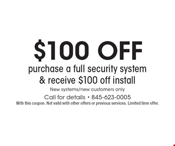 $100 OFF purchase a full security system & receive $100 off install - New systems/new customers only. Call for details - 845-623-0005With this coupon. Not valid with other offers or previous services. Limited time offer.
