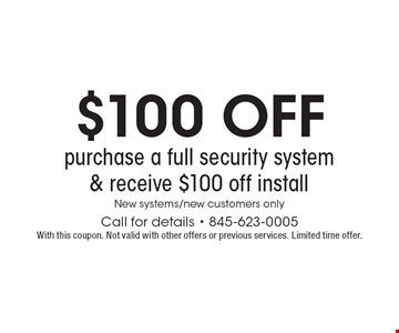 $100 off purchase a full security system & receive $100 off install. New systems/new customers only. Call for details - 845-623-0005. With this coupon. Not valid with other offers or previous services. Limited time offer.
