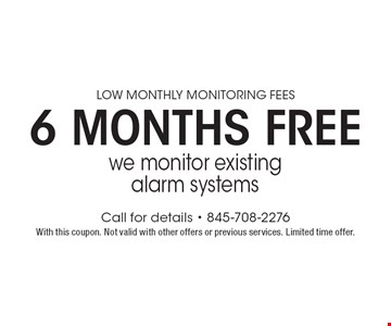 Low monthly monitoring fees 6 months free. We monitor existing alarm systems. With this coupon. Not valid with other offers or previous services. Limited time offer.