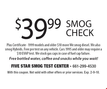 $39.99 Smog Check Plus Certificate - 1999 models and older $10 more We smog diesel. We also smog Hybrids. Free pre test on any vehicle. Cars 1995 and older may require a $10 EVAP test. We stock gas caps in case of fuel cap failure. Free bottled water, coffee and snacks while you wait!. With this coupon. Not valid with other offers or prior services. Exp. 2-9-18.