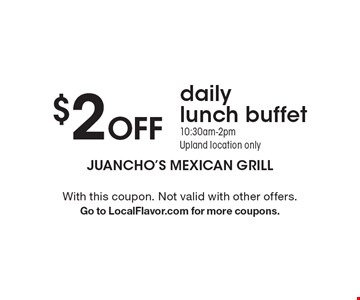 $2 Off daily lunch buffet. 10:30am-2pm. Upland location only. With this coupon. Not valid with other offers. Go to LocalFlavor.com for more coupons.