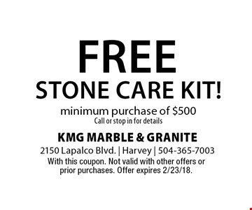 Free stone care kit! minimum purchase of $500 Call or stop in for details. With this coupon. Not valid with other offers or prior purchases. Offer expires 2/23/18.