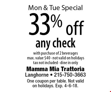 Mon & Tue Special 33% off any check with purchase of 2 beveragesmax. value $40 - not valid on holidaystax not included - dine in only. One coupon per table. Not validon holidays. Exp. 4-6-18.