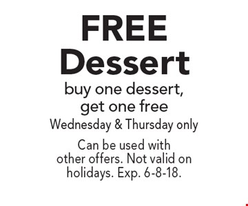 Free dessert buy one dessert, get one free Wednesday & Thursday only. Can be used with other offers. Not valid on holidays. Exp. 6-8-18.