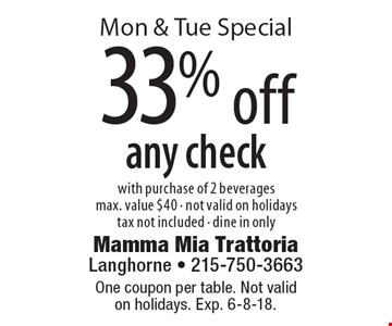 Mon & Tue Special 33% off any check with purchase of 2 beverages max. value $40 - not valid on holidays tax not included - dine in only. One coupon per table. Not valid on holidays. Exp. 6-8-18.
