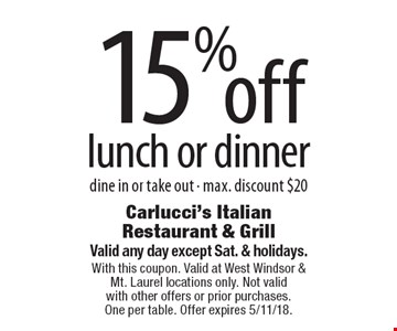 15% off lunch or dinner dine in or take out - max. discount $20. Valid any day except Sat. & holidays. With this coupon. Valid at West Windsor & Mt. Laurel locations only. Not valid with other offers or prior purchases. One per table. Offer expires 5/11/18.