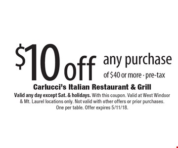 $10 off any purchase of $40 or more - pre-tax. Valid any day except Sat. & holidays. With this coupon. Valid at West Windsor & Mt. Laurel locations only. Not valid with other offers or prior purchases. One per table. Offer expires 5/11/18.