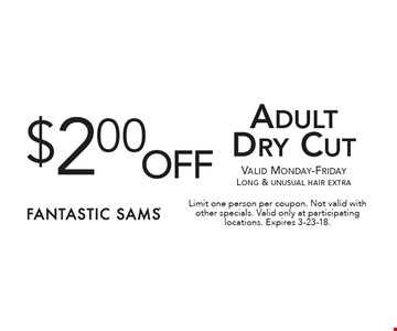 $2.00 off Adult Dry Cut. Valid Monday-Friday Long & unusual hair extra. Limit one person per coupon. Not valid with other specials. Valid only at participating locations. Expires 3-23-18.