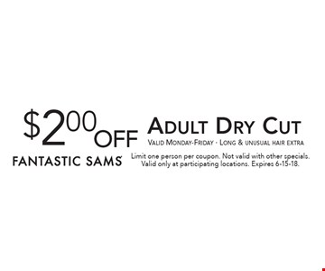 $2.00 off Adult Dry Cut. Valid Monday-Friday. Long & unusual hair extra. Limit one person per coupon. Not valid with other specials. Valid only at participating locations. Expires 6-15-18.