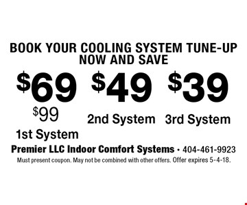 BOOK YOUR COOLING SYSTEM TUNE-UP NOW AND SAVE $69 1st system, $49 2nd System, $39 3rd system. Must present coupon. May not be combined with other offers. Offer expires 5-4-18.