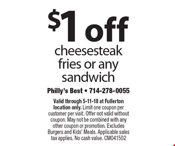 $1 off cheesesteak fries or any sandwich. Valid through 5-11-18 at Fullerton location only. Limit one coupon per customer per visit. Offer not valid without coupon. May not be combined with any other coupon or promotion. Excludes Burgers and Kids' Meals. Applicable sales tax applies. No cash value. CM041502