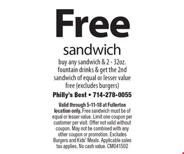 Free sandwich. Buy any sandwich & 2 - 32oz. fountain drinks & get the 2nd sandwich of equal or lesser value free (excludes burgers). Valid through 5-11-18 at Fullerton location only. Free sandwich must be of equal or lesser value. Limit one coupon per customer per visit. Offer not valid without coupon. May not be combined with any other coupon or promotion. Excludes Burgers and Kids' Meals. Applicable sales tax applies. No cash value. CM041502