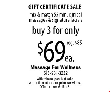 $69 ea. gift certificate sale, mix & match 55 min. clinical massages & signature facials. Buy 3 for only, reg. $85. With this coupon. Not valid  with other offers or prior services.  Offer expires 6-15-18.