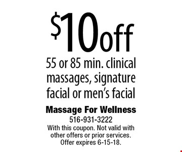 $10 off 55 or 85 min. clinical massages, signature facial or men's facial. With this coupon. Not valid with other offers or prior services. Offer expires 6-15-18.