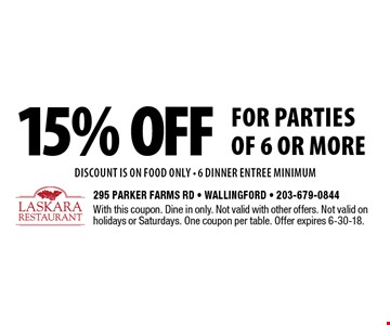 15% off for parties of 6 or more DISCOUNT IS ON food only - 6 dinner entree minimum. With this coupon. Dine in only. Not valid with other offers. Not valid on holidays or Saturdays. One coupon per table. Offer expires 6-30-18.