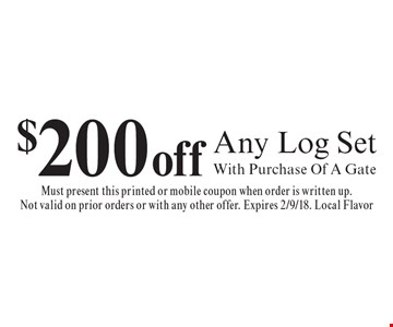 $200 off Any Log Set With Purchase Of A Gate. Must present this printed or mobile coupon when order is written up. Not valid on prior orders or with any other offer. Expires 2/9/18. Local Flavor