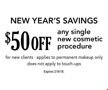 New Year's Savings. $50 off any single new cosmetic procedure for new clients - applies to permanent makeup only - does not apply to touch-ups. Expires 2/9/18.