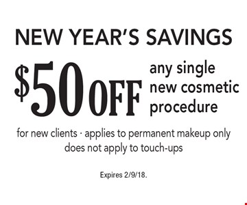New Year's Savings - $50 off any single new cosmetic procedure. For new clients. Applies to permanent makeup only. Does not apply to touch-ups. Expires 2/9/18.