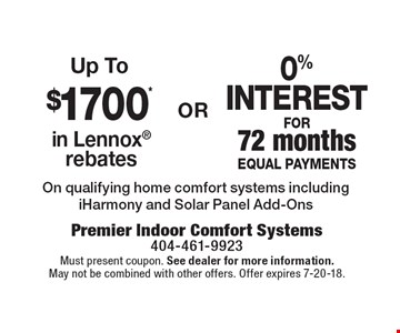 Up To $1700* in Lennox rebates. 0% interest for 72 months equal payments. On qualifying home comfort systems including iHarmony and Solar Panel Add-Ons. Must present coupon. See dealer for more information. May not be combined with other offers. Offer expires 7-20-18.
