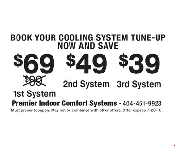 BOOK YOUR COOLING SYSTEM TUNE-UP NOW AND SAVE. $69 1st System. $49 2nd System. $39 3rd System. Must present coupon. May not be combined with other offers. Offer expires 7-20-18.