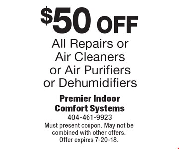 $50 off all repairs or air cleaners or air purifiers or dehumidifiers. Must present coupon. May not be combined with other offers. Offer expires 7-20-18.